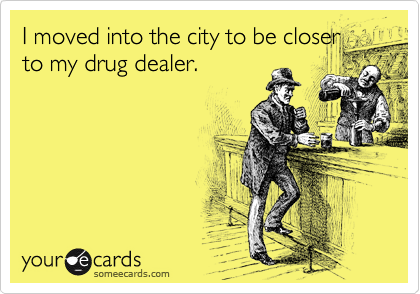 I moved into the city to be closer to my drug dealer.