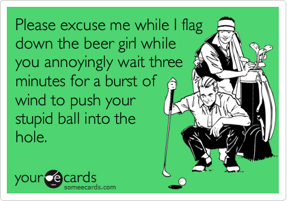 Please excuse me while I flagdown the beer girl whileyou annoyingly wait threeminutes for a burst ofwind to push yourstupid ball into thehole.