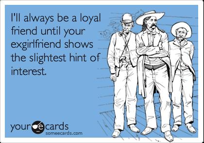 I'll always be a loyalfriend until yourexgirlfriend showsthe slightest hint ofinterest.