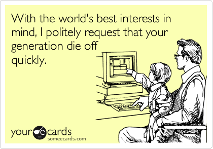 With the world's best interests in mind, I politely request that yourgeneration die offquickly.