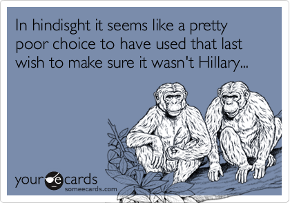 In hindisght it seems like a pretty poor choice to have used that last wish to make sure it wasn't Hillary...