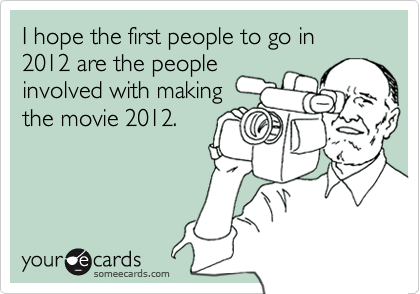 I hope the first people to go in 2012 are the people involved with making the movie 2012.
