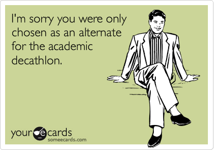 I'm sorry you were onlychosen as an alternatefor the academicdecathlon.