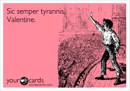 Sic semper tyrannis, Valentine.