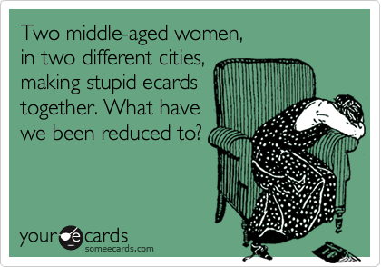 Two middle-aged women,in two different cities,making stupid ecardstogether. What havewe been reduced to?