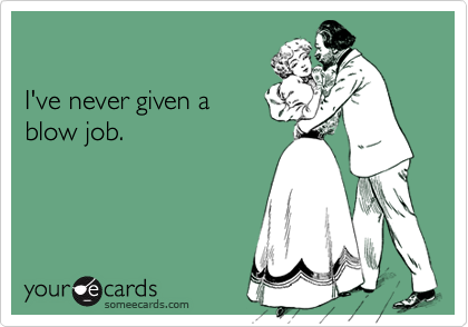 I've never given ablow job.