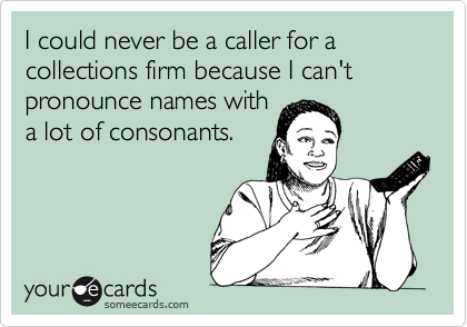 I could never be a caller for a collections firm because I can't pronounce names with a lot of consonants.
