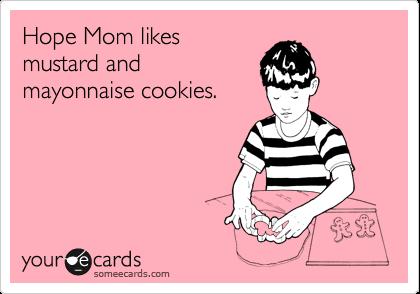 Hope Mom likes mustard and mayonnaise cookies.