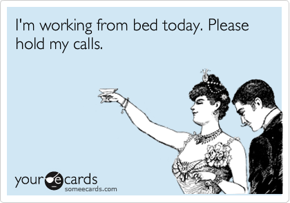 I'm working from bed today. Please hold my calls.