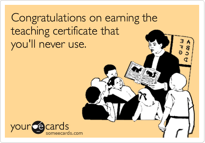 Congratulations on earning the teaching certificate that