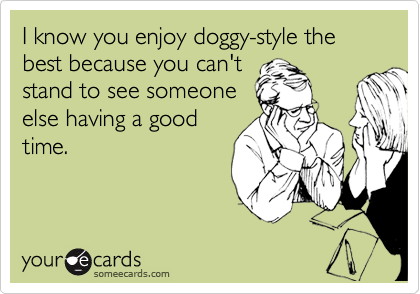 I know you enjoy doggy-style the best because you can't stand to see someone else having a good time.