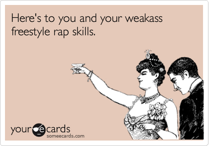 Here's to you and your weakass freestyle rap skills.