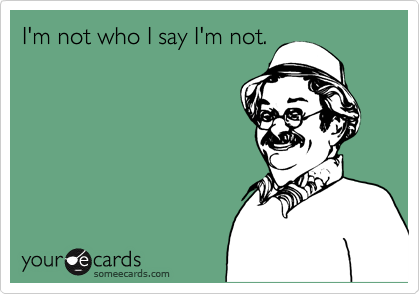 I'm not who I say I'm not.