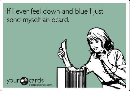 If I ever feel down and blue I just send myself an ecard.