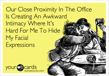 Our Close Proximity In The Office Is Creating An AwkwardIntimacy Where It'sHard For Me To HideMy FacialExpressions
