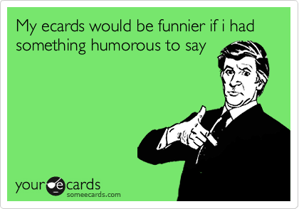 My ecards would be funnier if i had something humorous to say