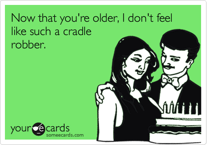 Now that you're older, I don't feel like such a cradlerobber.