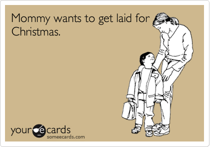 Mommy wants to get laid for Christmas.