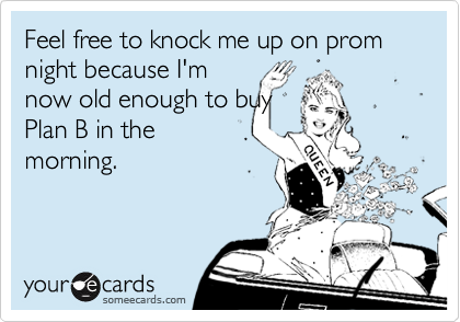 Feel free to knock me up on prom night because I'mnow old enough to buyPlan B in themorning.