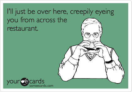 I'll just be over here, creepily eyeing you from across the  restaurant.