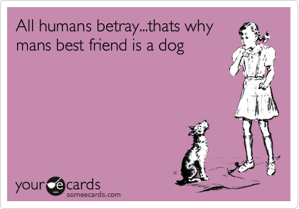 All humans betray...thats why mans best friend is a dog