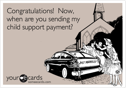 Congratulations!  Now,when are you sending mychild support payment?