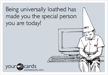 Being universally loathed has