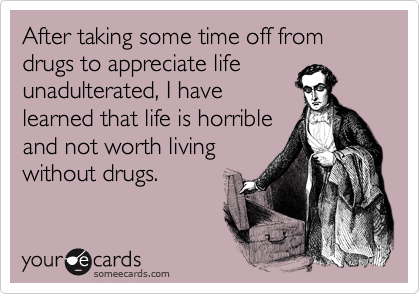 After taking some time off from drugs to appreciate life unadulterated, I have learned that life is horrible and not worth living without drugs.