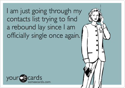 I am just going through my contacts list trying to find a rebound lay since I am  officially single once again.