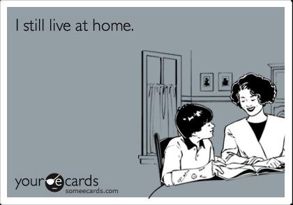 I still live at home.