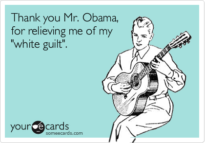 """Thank you Mr. Obama,for relieving me of my""""white guilt""""."""