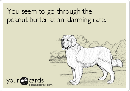 You seem to go through the peanut butter at an alarming rate.