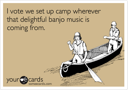 I vote we set up camp wherever that delightful banjo music is 