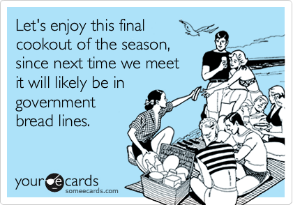 Let's enjoy this final cookout of the season, since next time we meetit will likely be ingovernmentbread lines.