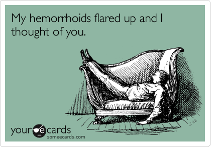 My hemorrhoids flared up and I thought of you.