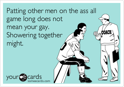Patting other men on the ass allgame long does notmean your gay.Showering togethermight.