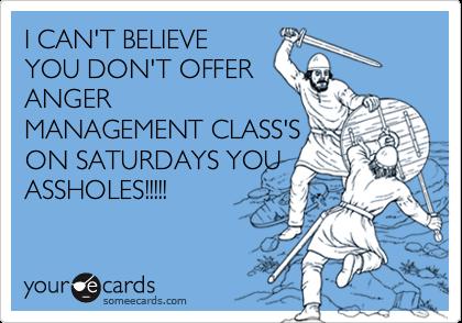 I CAN'T BELIEVEYOU DON'T OFFERANGERMANAGEMENT CLASS'SON SATURDAYS YOUASSHOLES!!!!!