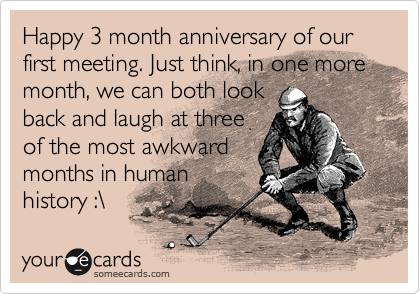 Month anniversary of our first meeting just think in one more