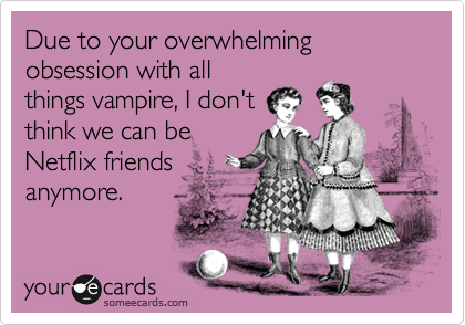 Due to your overwhelming obsession with allthings vampire, I don'tthink we can beNetflix friendsanymore.