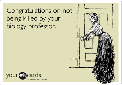 Congratulations on not being killed by your biology professor.