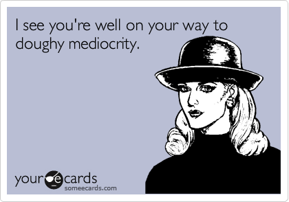 I see you're well on your way to doughy mediocrity.