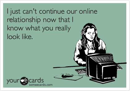 I just can't continue our online relationship now that I know what you really look like.