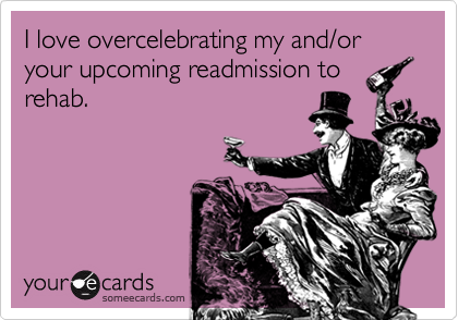 I love overcelebrating my and/or your upcoming readmission to rehab.