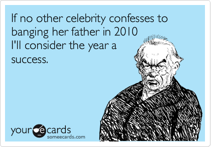 If no other celebrity confesses to banging her father in 2010 I'll consider the year a success.