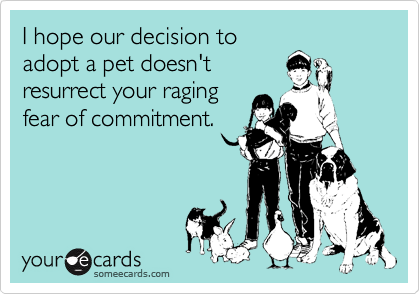 I hope our decision to adopt a pet doesn't resurrect your raging fear of commitment.