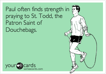 Paul often finds strength inpraying to St. Todd, thePatron Saint ofDouchebags.