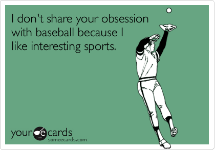 I don't share your obsessionwith baseball because Ilike interesting sports.