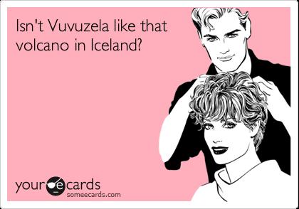 Isn't Vuvuzela like that volcano in Iceland?