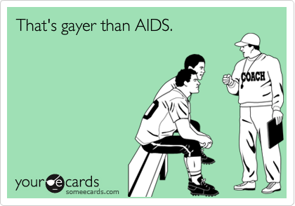 That's gayer than AIDS.