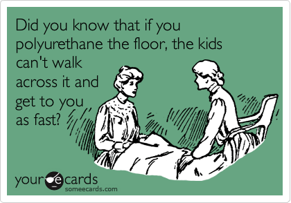 Did you know that if you polyurethane the floor, the kids can't walkacross it andget to youas fast?